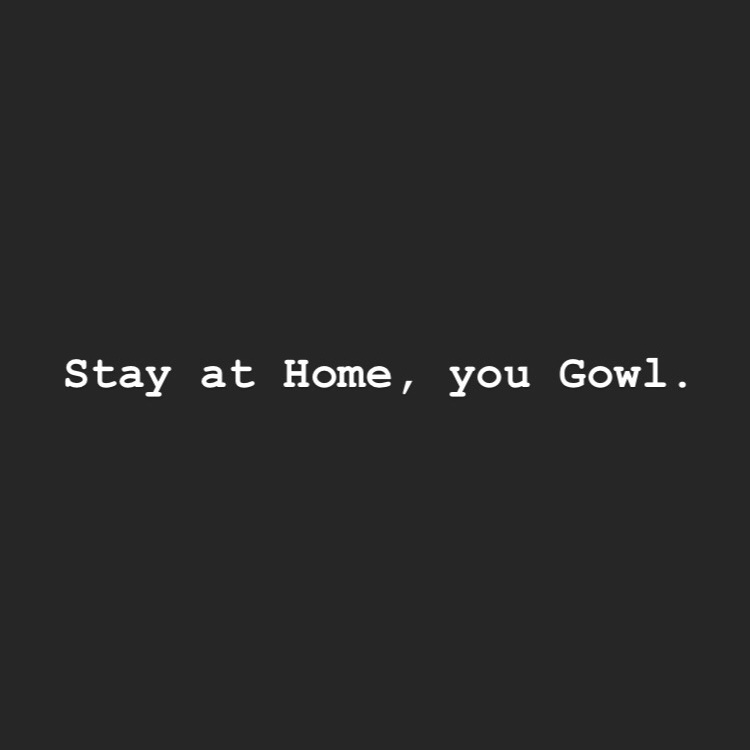Stay at Home, you Gowl
